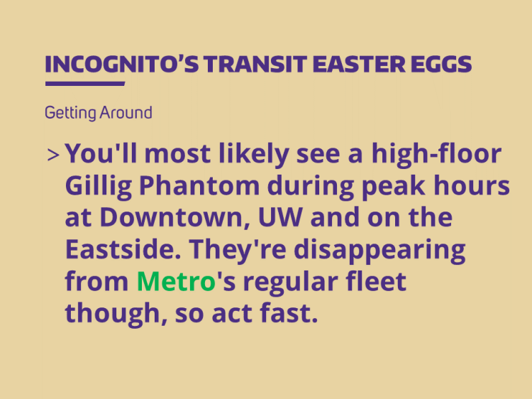 You'll most likely see a high-floor Gillig Phantom during peak hours at Downtown, UW and on the Eastside. They're disappearing from Metro's regular fleet though, so act fast.