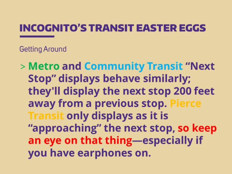 Metro and Community Transit Next Stop displays behave similarly; they'll display the next stop 200 feet away from a previous stop. Pierce Transit only displays as it is approaching the next stop, so keep an eye on that thing—especially if you have earphones on.