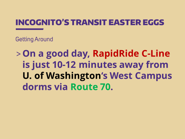 On a good day, RapidRide C-Line is just 10-12 minutes away from U. of Washington's West Campus dorms via Route 70.