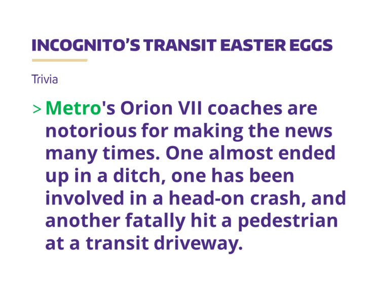 Metro's Orion VII coaches are notorious for making the news many times. One almost ended up in a ditch, one has been involved in a head-on crash, and another fatally hit a pedestrian at a transit driveway.
